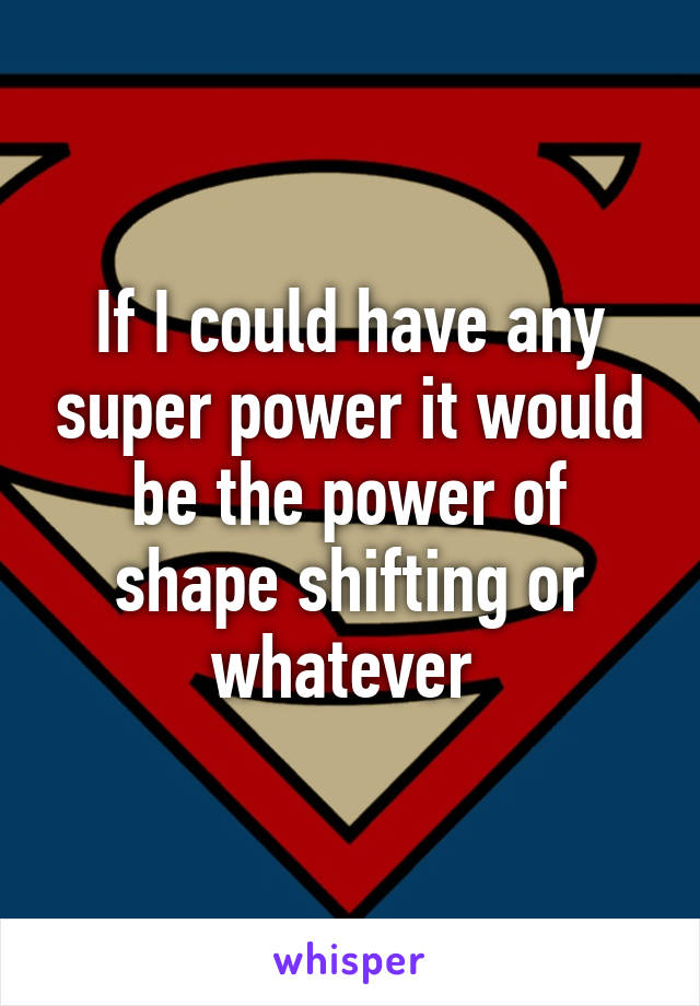 If I could have any super power it would be the power of shape shifting or whatever