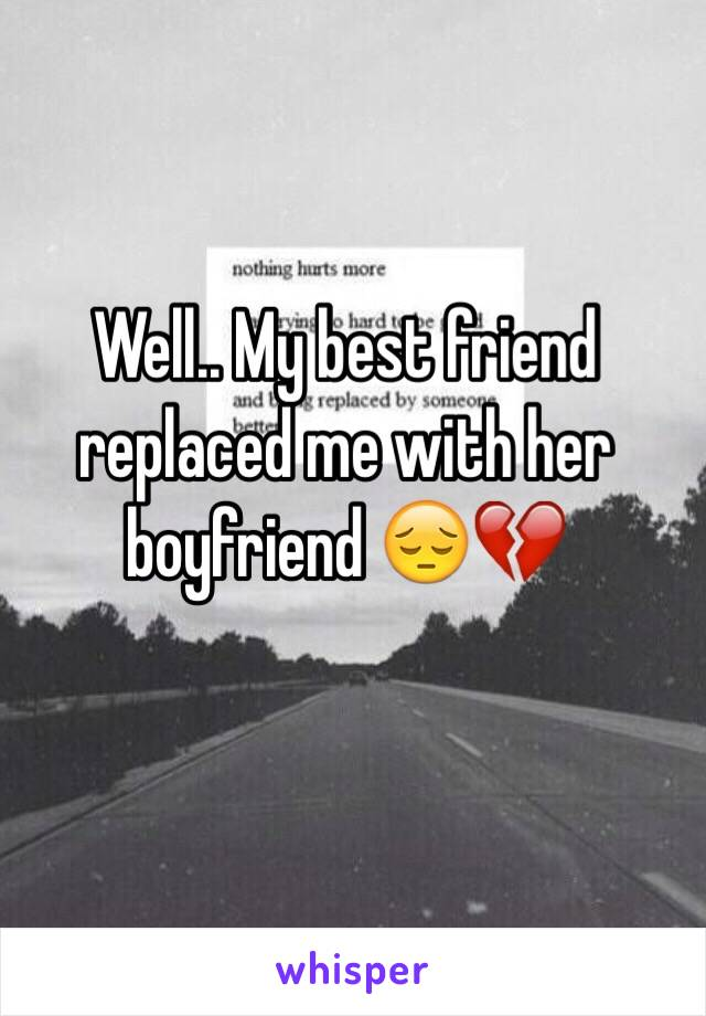 Well.. My best friend replaced me with her boyfriend 😔💔