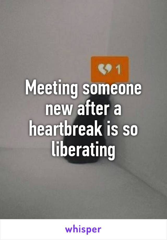 Meeting someone new after a heartbreak is so liberating
