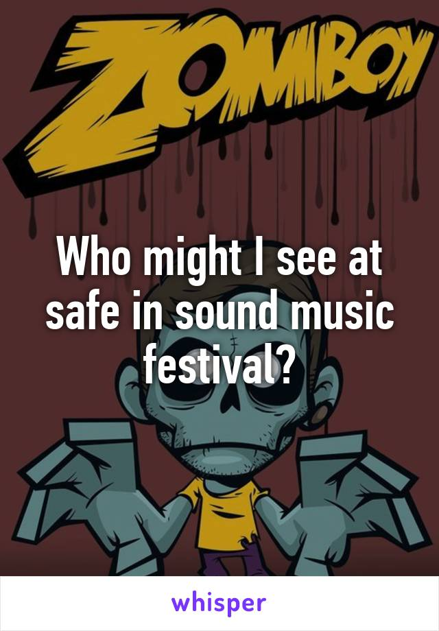 Who might I see at safe in sound music festival?