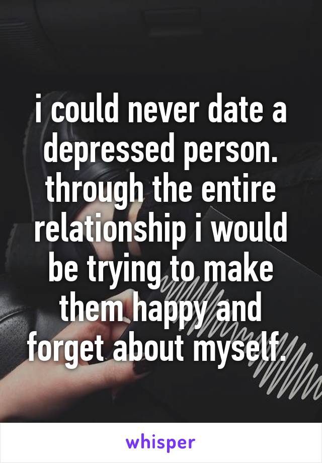 i could never date a depressed person. through the entire relationship i would be trying to make them happy and forget about myself.