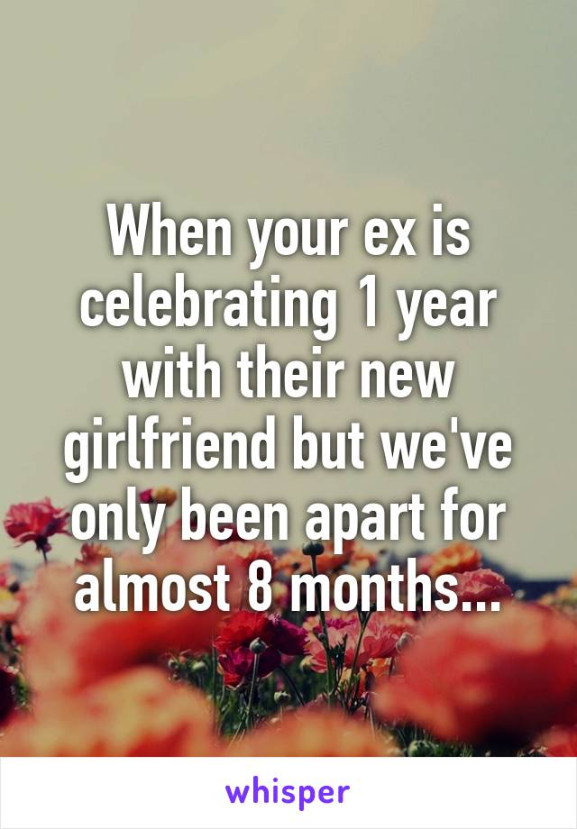When your ex is celebrating 1 year with their new girlfriend but we've only been apart for almost 8 months...