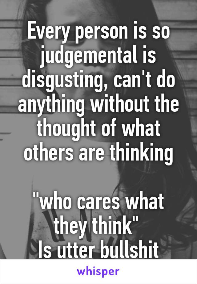 "Every person is so judgemental is disgusting, can't do anything without the thought of what others are thinking  ""who cares what they think""  Is utter bullshit"