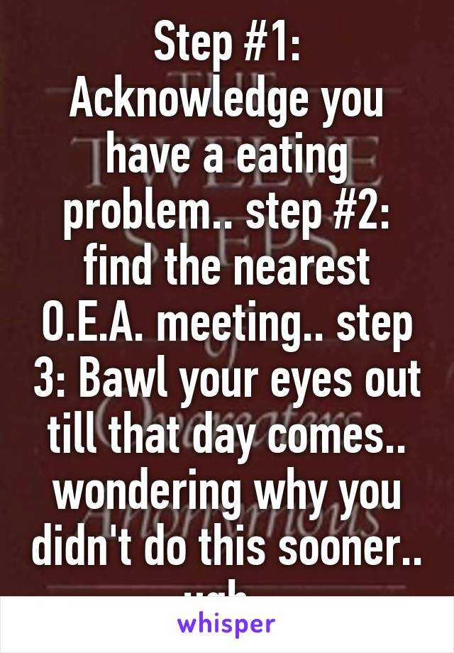 Step #1: Acknowledge you have a eating problem.. step #2: find the nearest O.E.A. meeting.. step 3: Bawl your eyes out till that day comes.. wondering why you didn't do this sooner.. ugh.