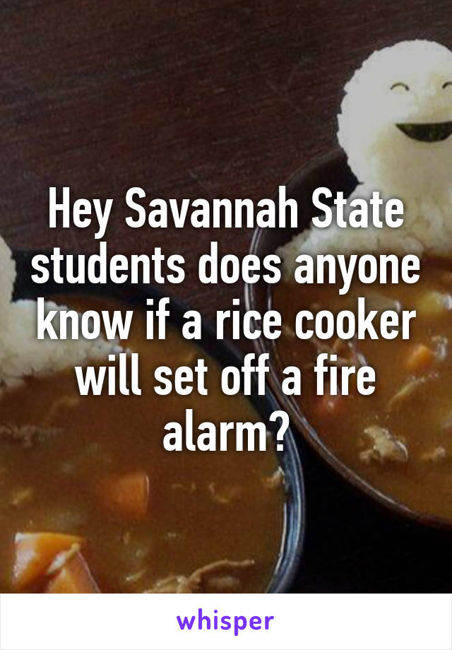 Hey Savannah State students does anyone know if a rice cooker will set off a fire alarm?