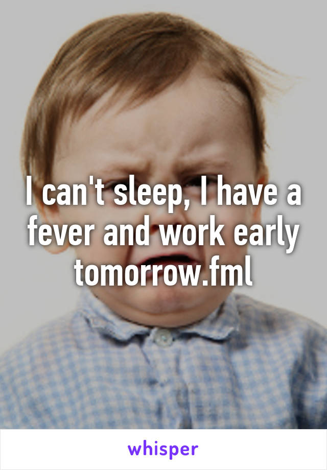 I can't sleep, I have a fever and work early tomorrow.fml