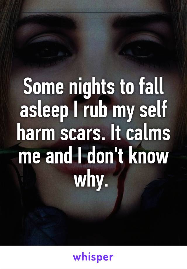 Some nights to fall asleep I rub my self harm scars. It calms me and I don't know why.