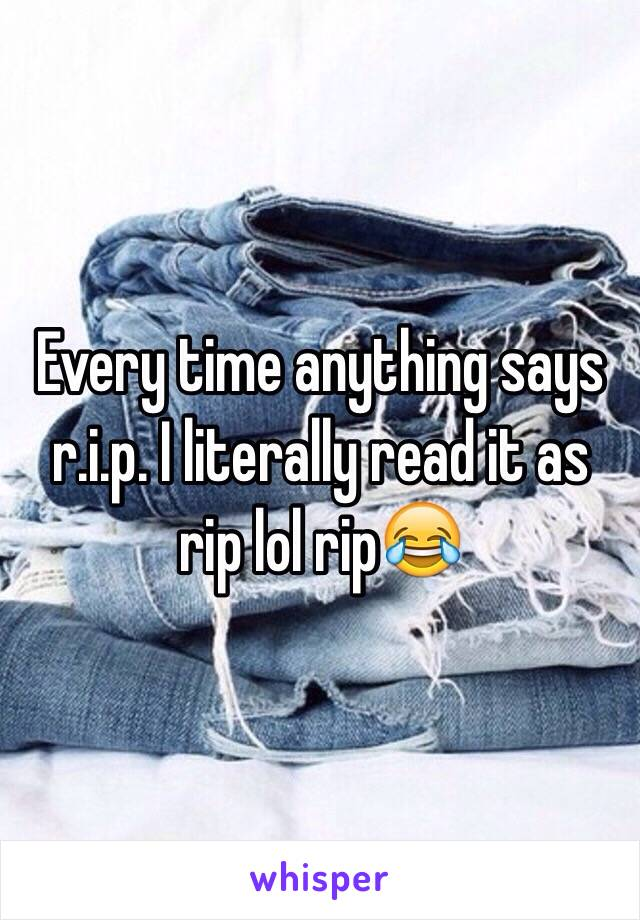 Every time anything says r.i.p. I literally read it as rip lol rip😂