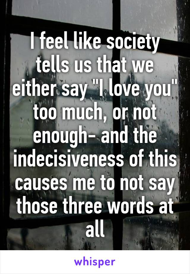 """I feel like society tells us that we either say """"I love you"""" too much, or not enough- and the indecisiveness of this causes me to not say those three words at all"""