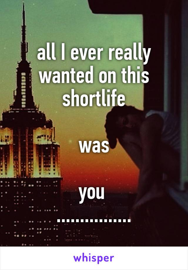 all I ever really wanted on this shortlife  was  you  ................