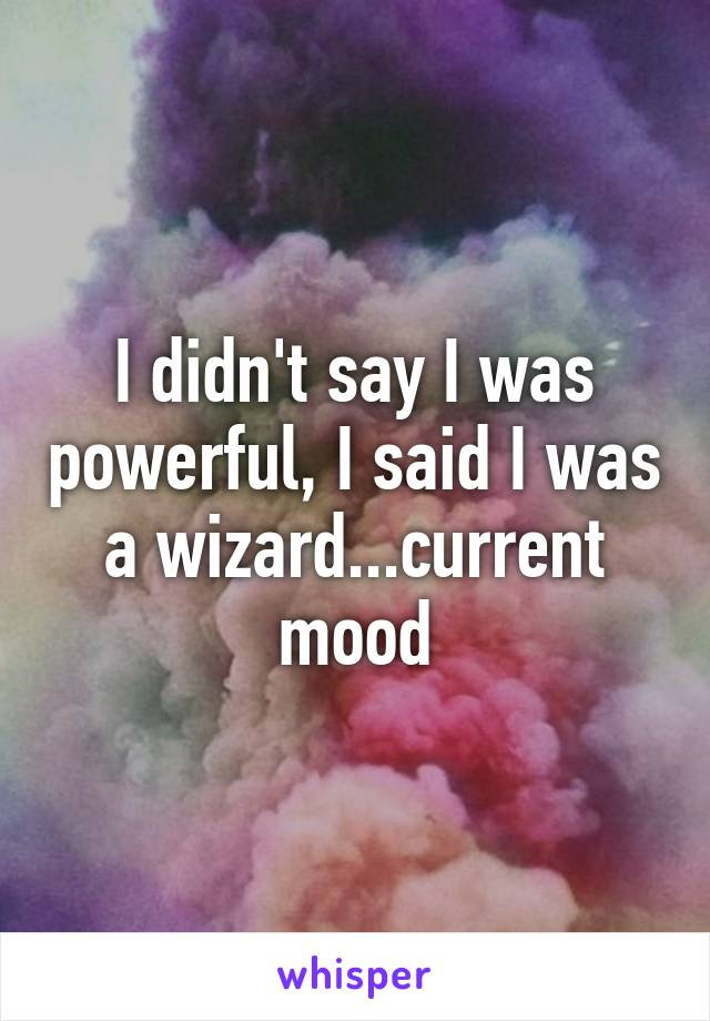 I didn't say I was powerful, I said I was a wizard...current mood