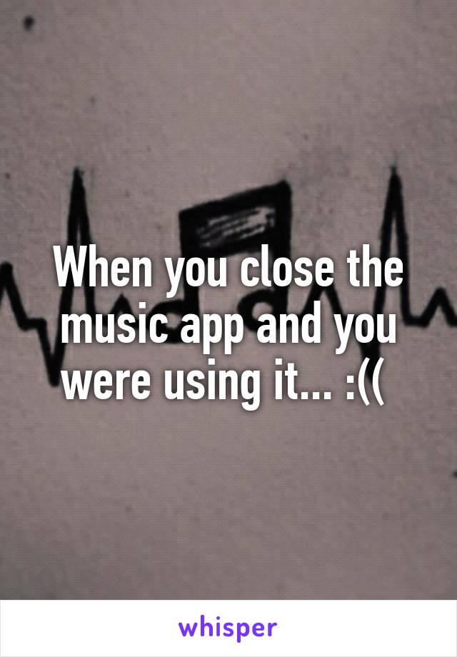 When you close the music app and you were using it... :((