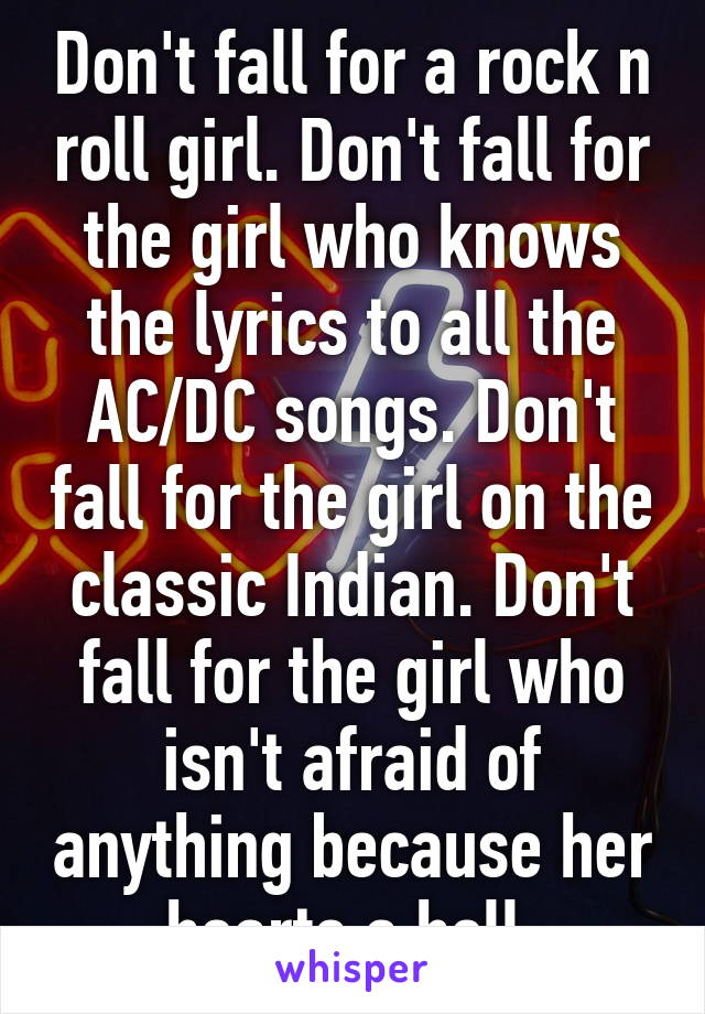Don't fall for a rock n roll girl. Don't fall for the girl who knows the lyrics to all the AC/DC songs. Don't fall for the girl on the classic Indian. Don't fall for the girl who isn't afraid of anything because her hearts a hell.