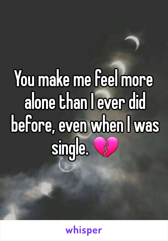 You make me feel more alone than I ever did before, even when I was single. 💔