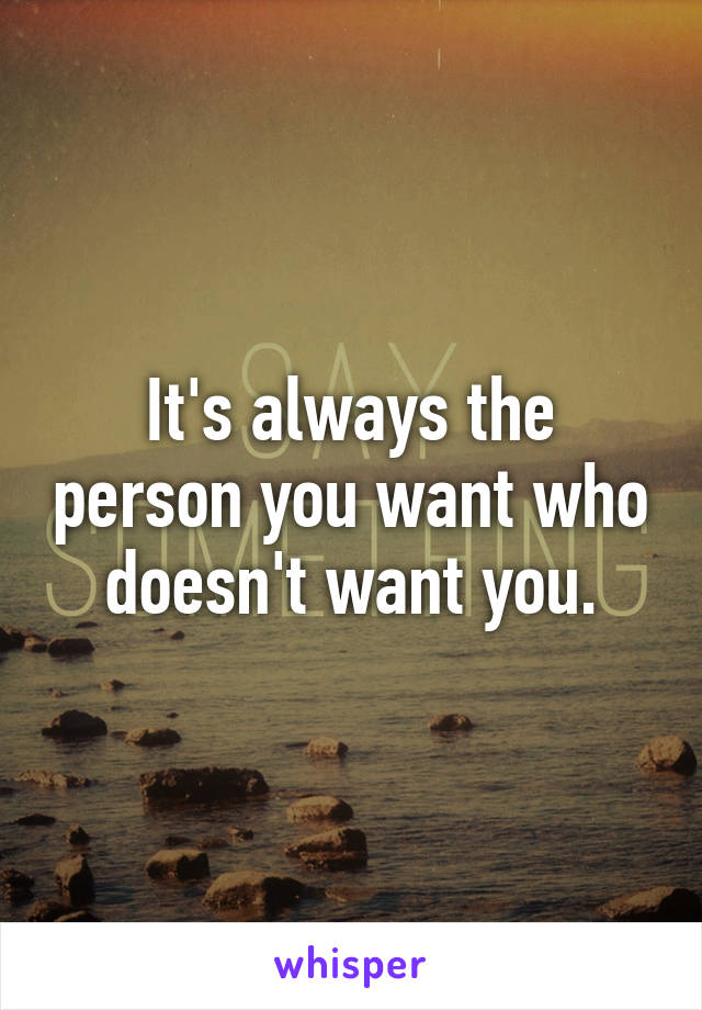 It's always the person you want who doesn't want you.