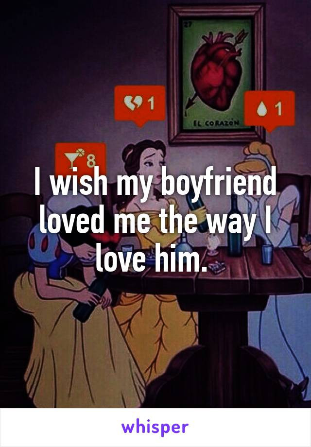 I wish my boyfriend loved me the way I love him.