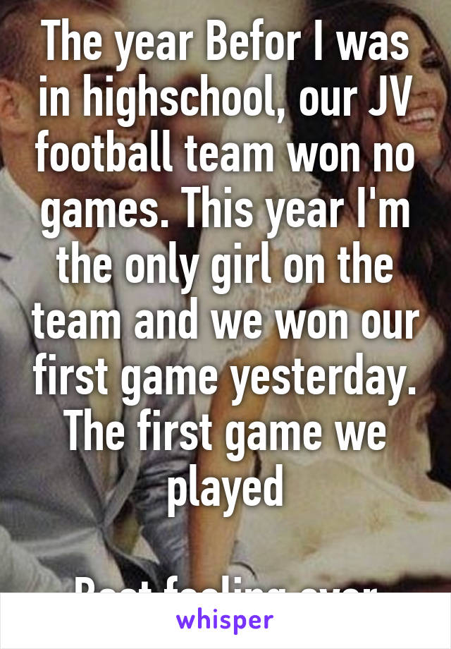 The year Befor I was in highschool, our JV football team won no games. This year I'm the only girl on the team and we won our first game yesterday. The first game we played  Best feeling ever