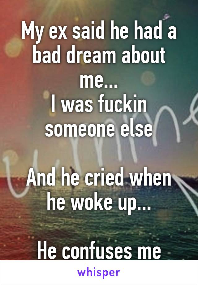 My ex said he had a bad dream about me... I was fuckin someone else  And he cried when he woke up...  He confuses me