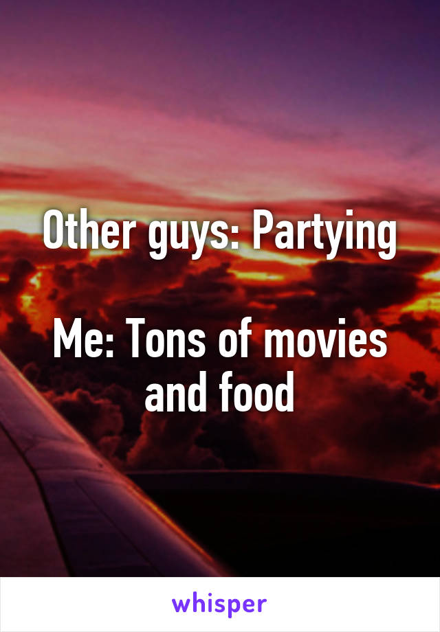 Other guys: Partying  Me: Tons of movies and food