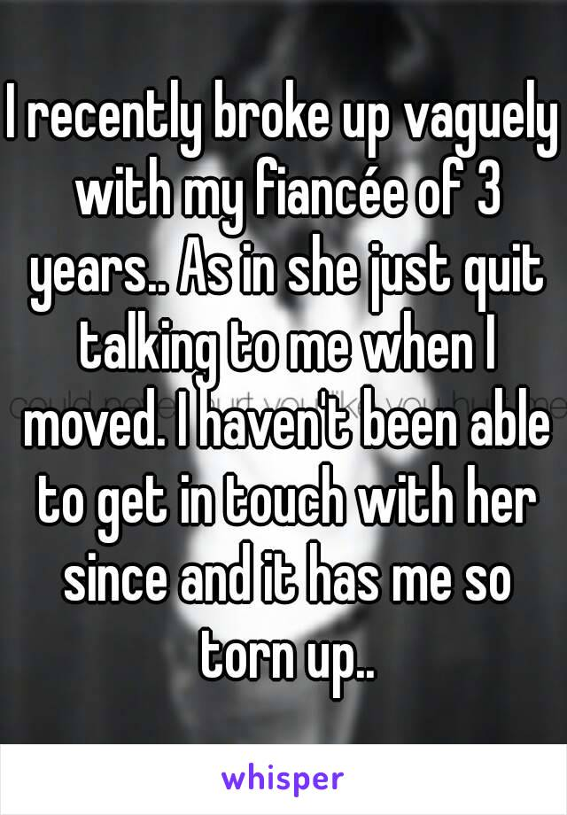 I recently broke up vaguely with my fiancée of 3 years.. As in she just quit talking to me when I moved. I haven't been able to get in touch with her since and it has me so torn up..