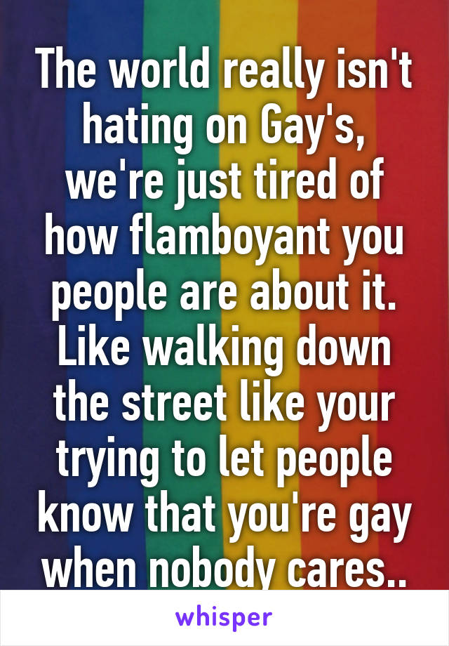 The world really isn't hating on Gay's, we're just tired of how flamboyant you people are about it. Like walking down the street like your trying to let people know that you're gay when nobody cares..