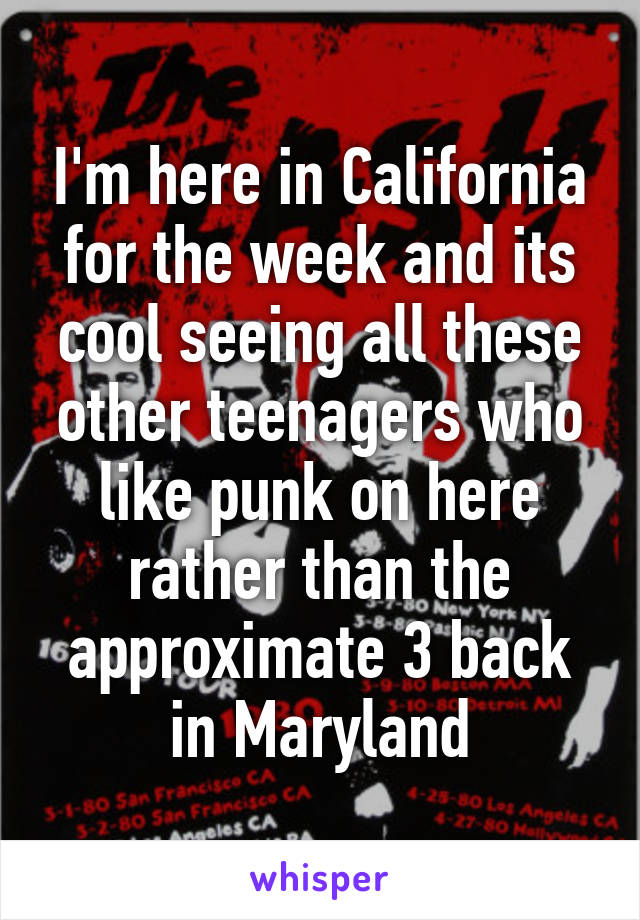 I'm here in California for the week and its cool seeing all these other teenagers who like punk on here rather than the approximate 3 back in Maryland