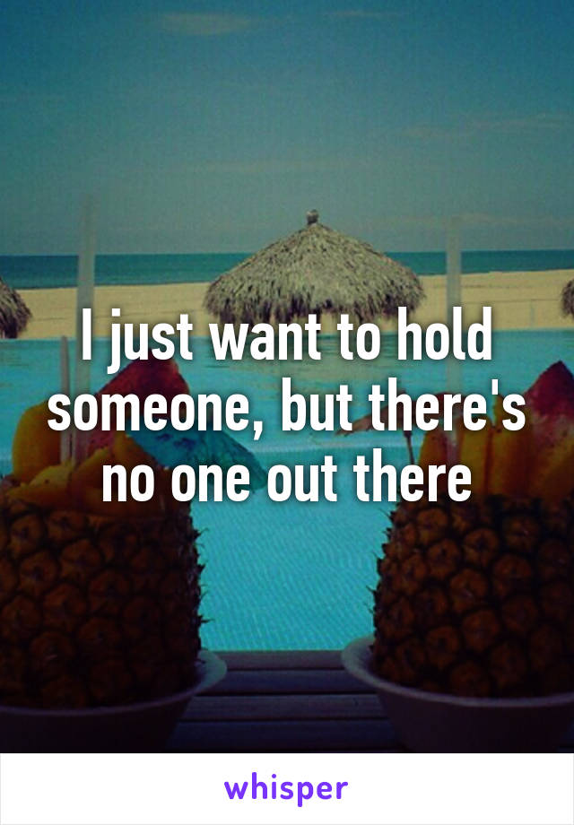 I just want to hold someone, but there's no one out there