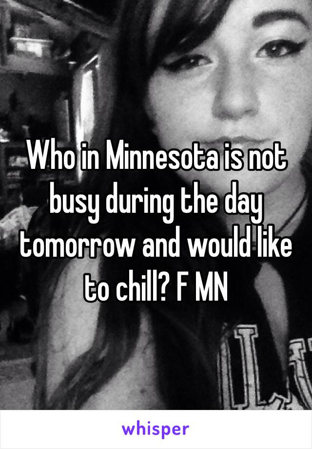 Who in Minnesota is not busy during the day tomorrow and would like to chill? F MN