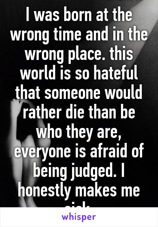 I was born at the wrong time and in the wrong place. this world is so hateful that someone would rather die than be who they are, everyone is afraid of being judged. I honestly makes me sick