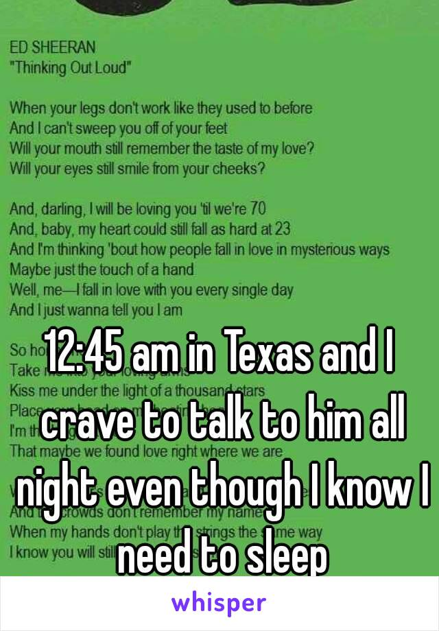 12:45 am in Texas and I crave to talk to him all night even though I know I need to sleep