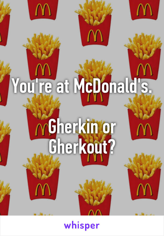 You're at McDonald's.  Gherkin or Gherkout?