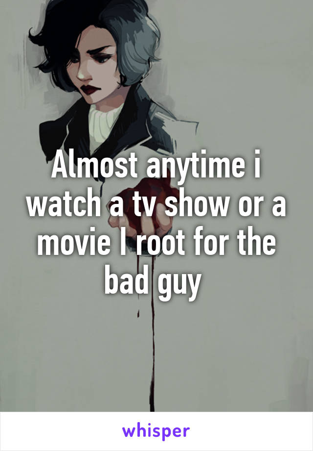 Almost anytime i watch a tv show or a movie I root for the bad guy