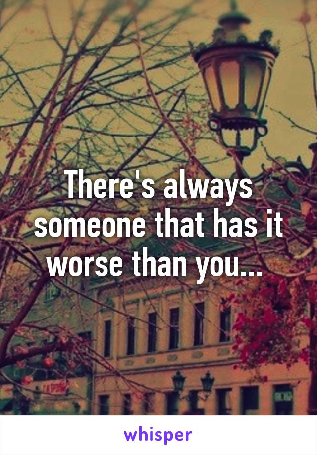 There's always someone that has it worse than you...