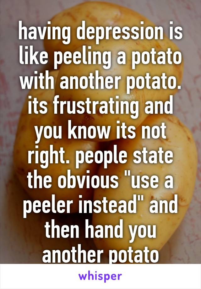 """having depression is like peeling a potato with another potato. its frustrating and you know its not right. people state the obvious """"use a peeler instead"""" and then hand you another potato"""