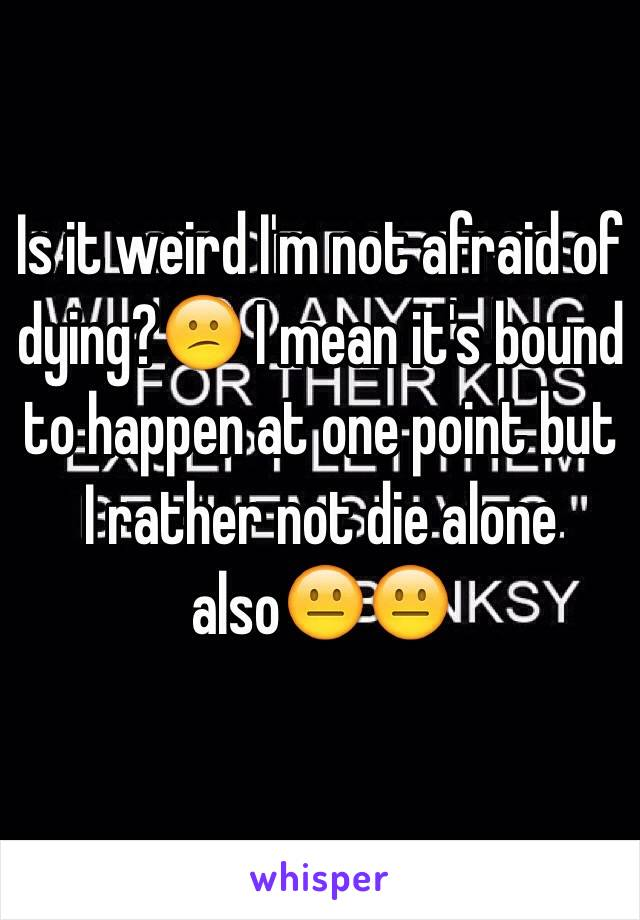 Is it weird I'm not afraid of dying?😕 I mean it's bound to happen at one point but I rather not die alone also😐😐