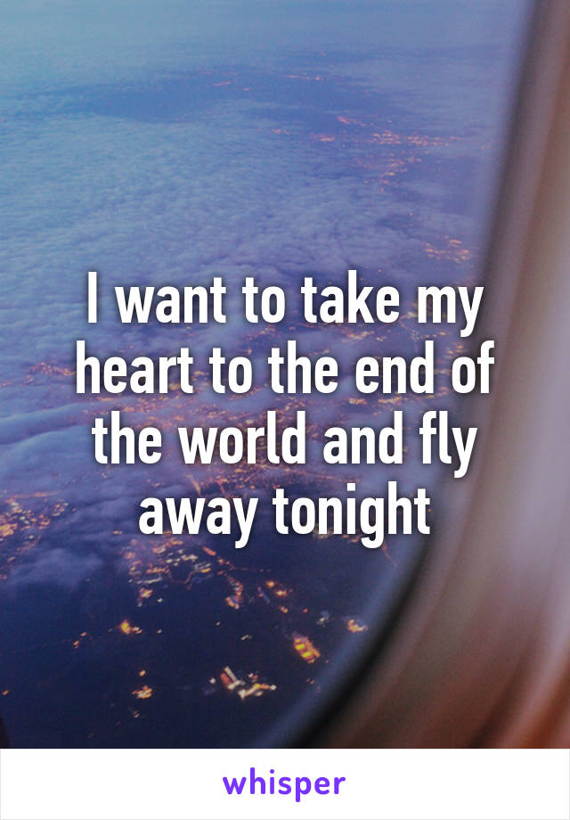 I want to take my heart to the end of the world and fly away tonight