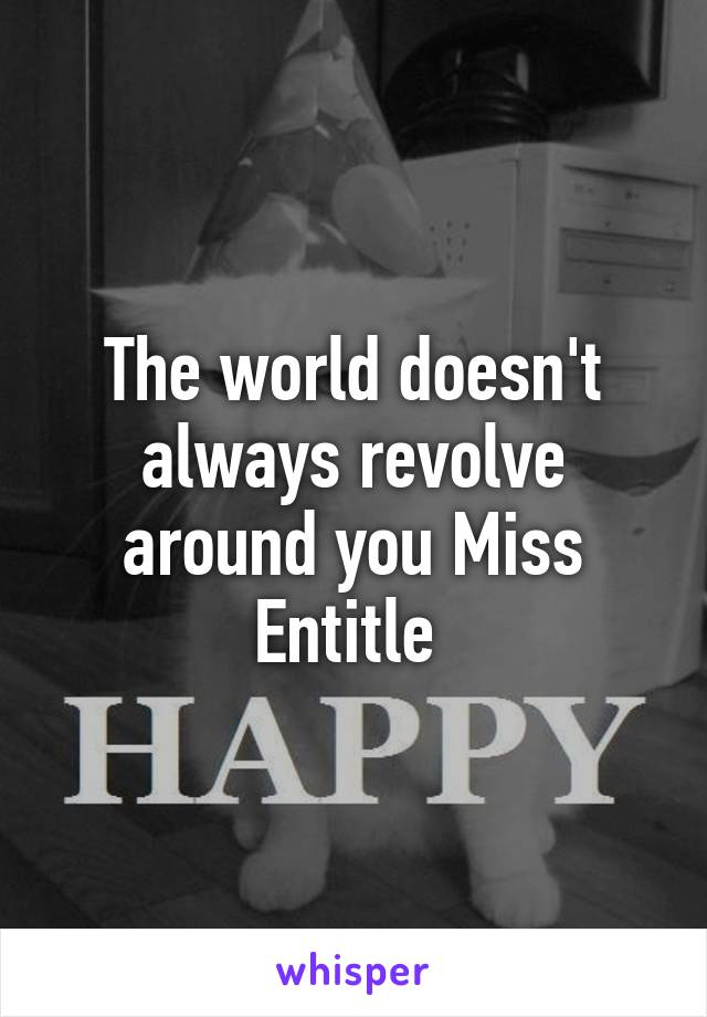 The world doesn't always revolve around you Miss Entitle