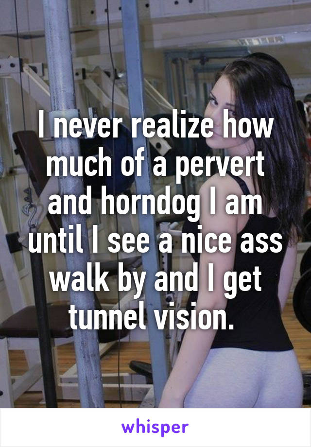 I never realize how much of a pervert and horndog I am until I see a nice ass walk by and I get tunnel vision.