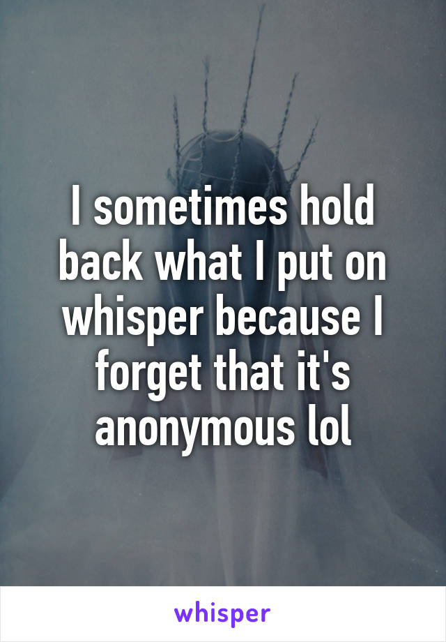 I sometimes hold back what I put on whisper because I forget that it's anonymous lol