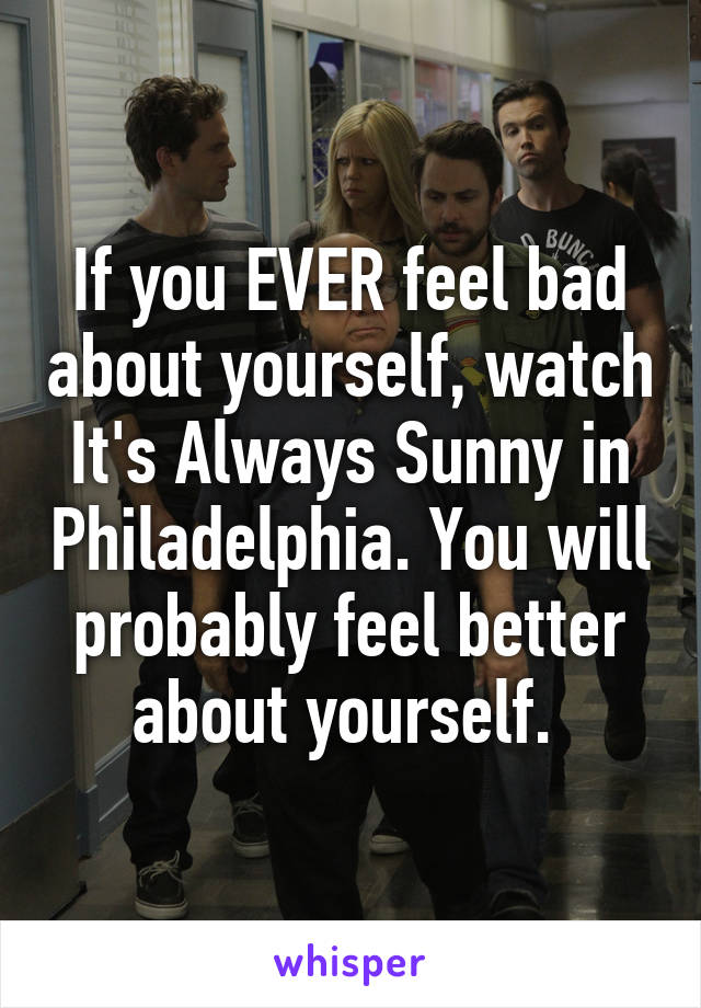 If you EVER feel bad about yourself, watch It's Always Sunny in Philadelphia. You will probably feel better about yourself.