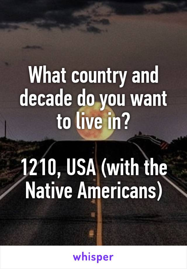 What country and decade do you want to live in?  1210, USA (with the Native Americans)