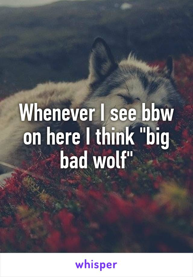 "Whenever I see bbw on here I think ""big bad wolf"""