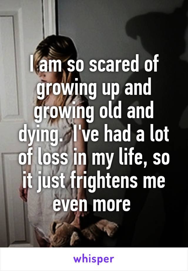 I am so scared of growing up and growing old and dying.  I've had a lot of loss in my life, so it just frightens me even more