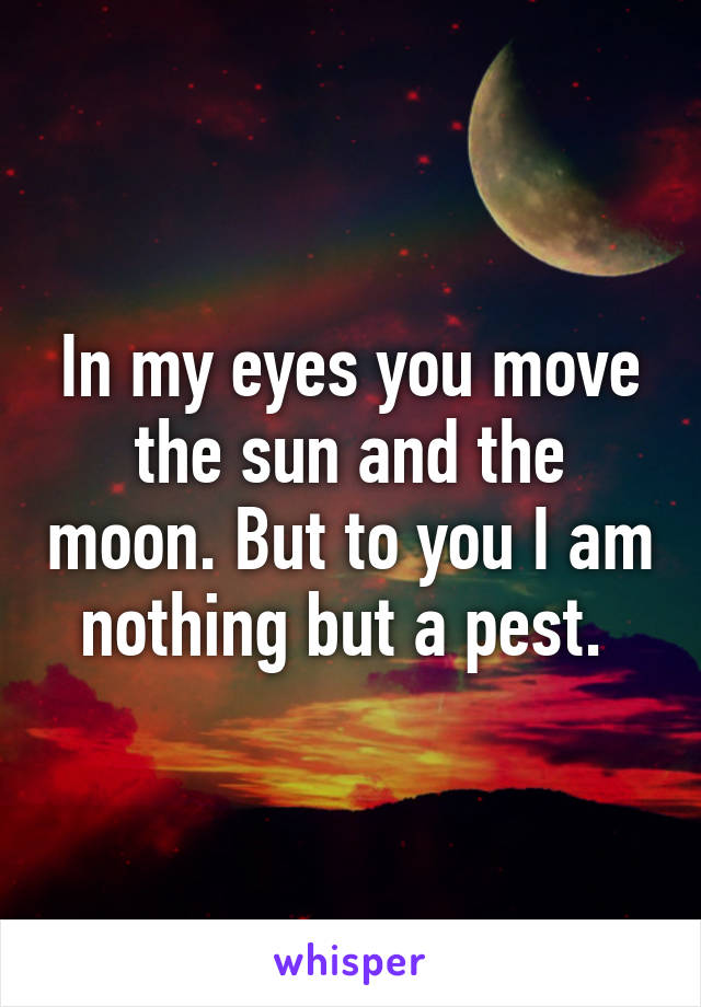 In my eyes you move the sun and the moon. But to you I am nothing but a pest.