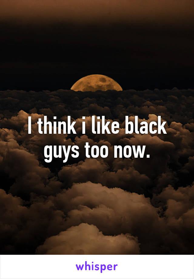 I think i like black guys too now.