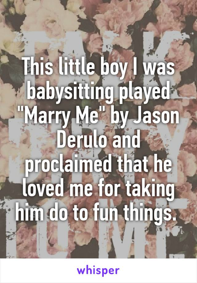 """This little boy I was babysitting played """"Marry Me"""" by Jason Derulo and proclaimed that he loved me for taking him do to fun things."""