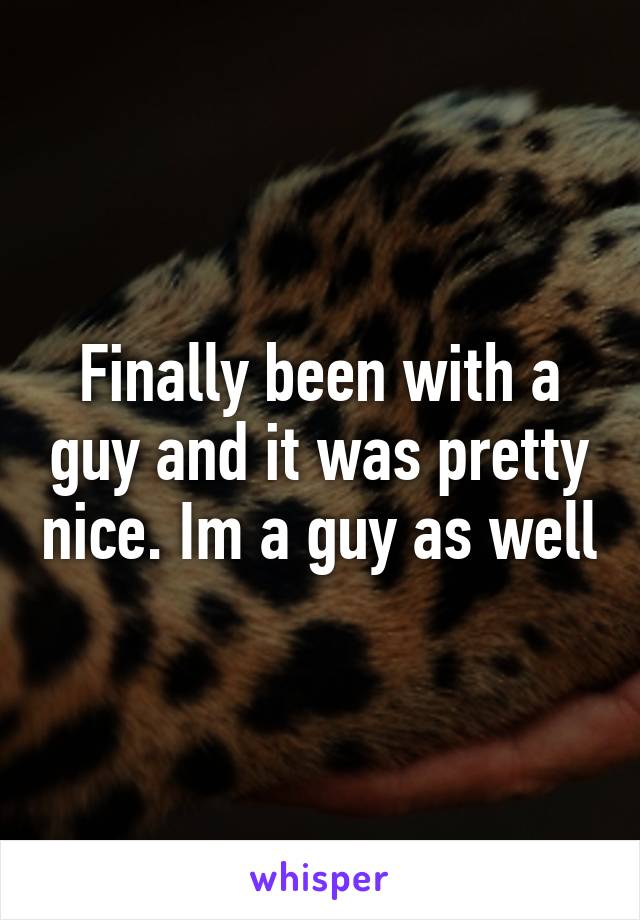 Finally been with a guy and it was pretty nice. Im a guy as well