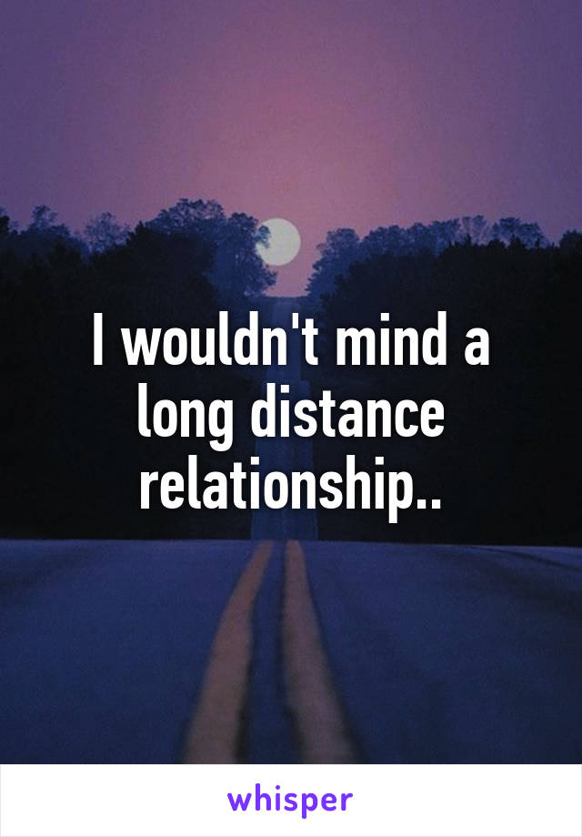 I wouldn't mind a long distance relationship..