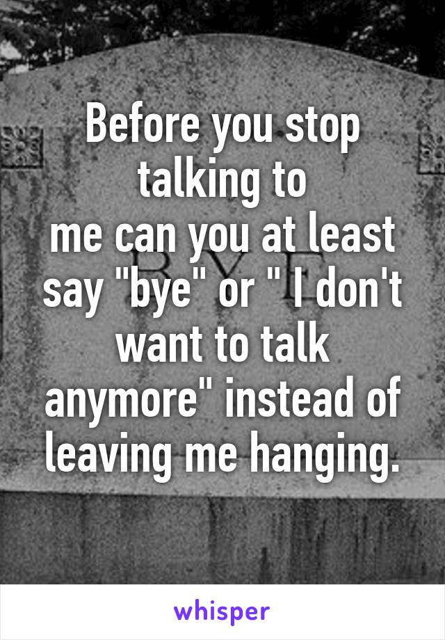 "Before you stop talking to me can you at least say ""bye"" or "" I don't want to talk anymore"" instead of leaving me hanging."