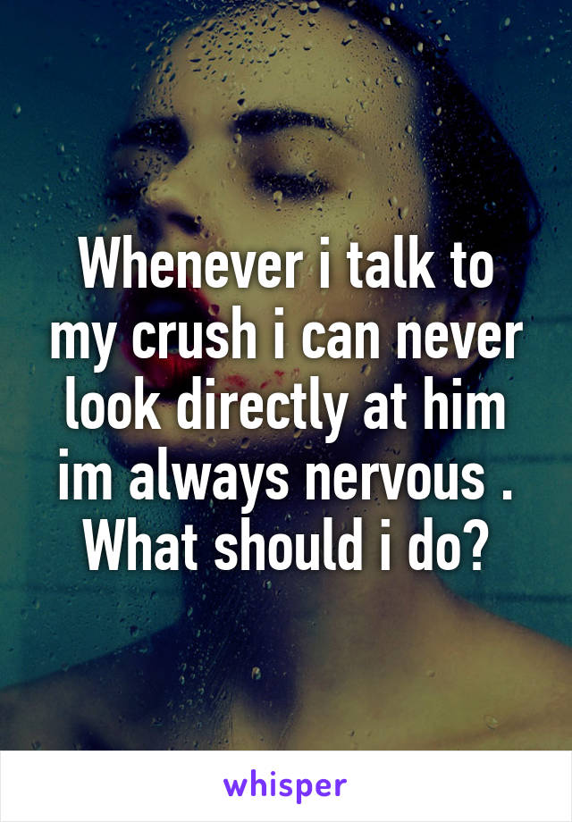 Whenever i talk to my crush i can never look directly at him im always nervous . What should i do?